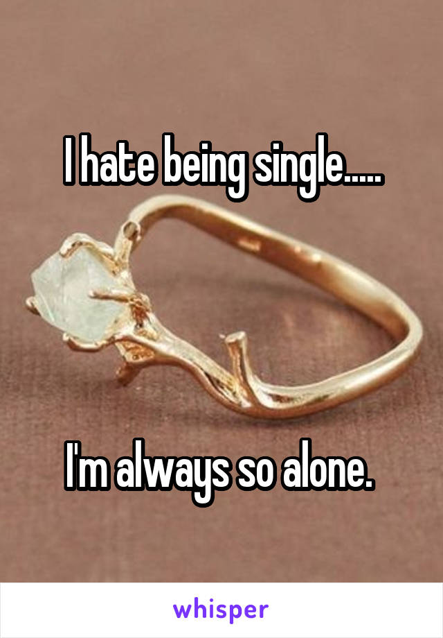 I hate being single.....     I'm always so alone.