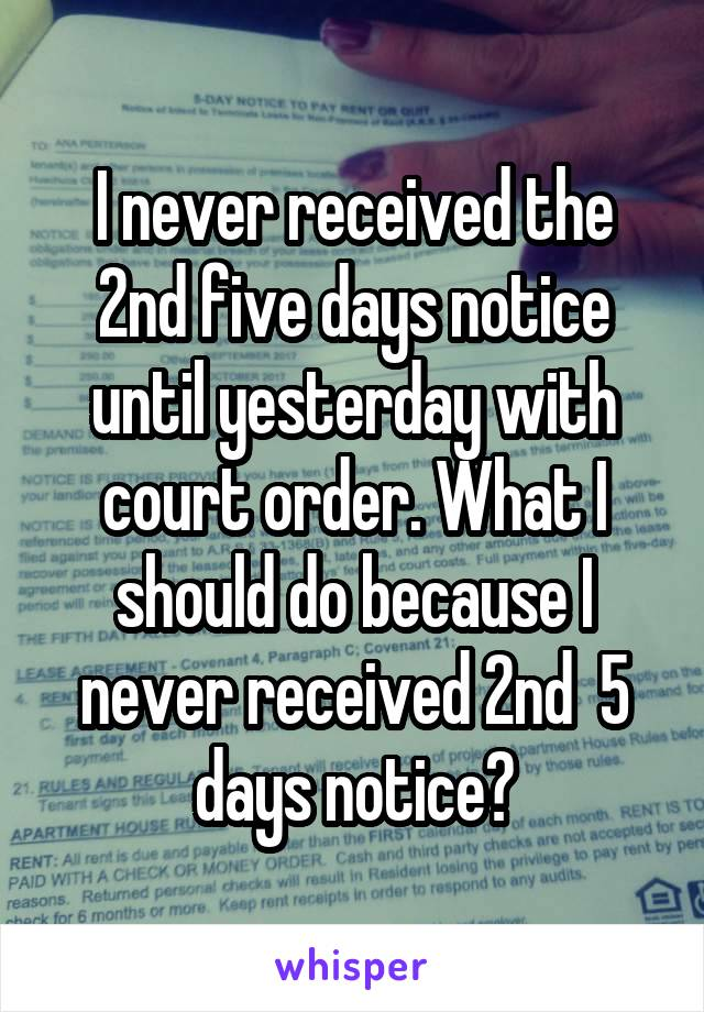 I never received the 2nd five days notice until yesterday with court order. What I should do because I never received 2nd  5 days notice?
