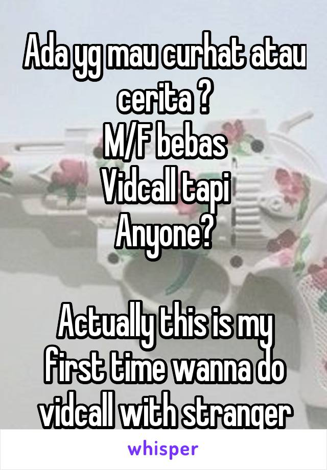 Ada yg mau curhat atau cerita ? M/F bebas Vidcall tapi Anyone?  Actually this is my first time wanna do vidcall with stranger