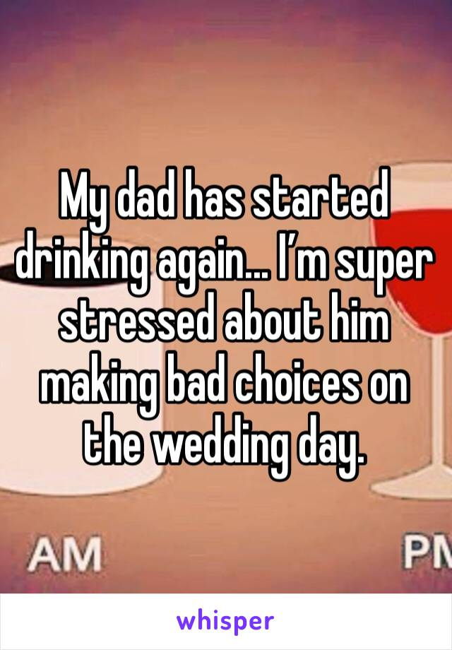 My dad has started drinking again... I'm super stressed about him making bad choices on the wedding day.