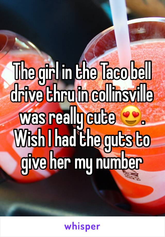 The girl in the Taco bell drive thru in collinsville was really cute 😍. Wish I had the guts to give her my number