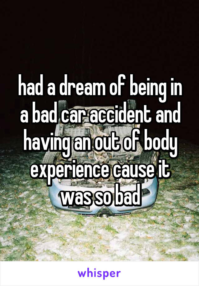 had a dream of being in a bad car accident and having an out of body experience cause it was so bad