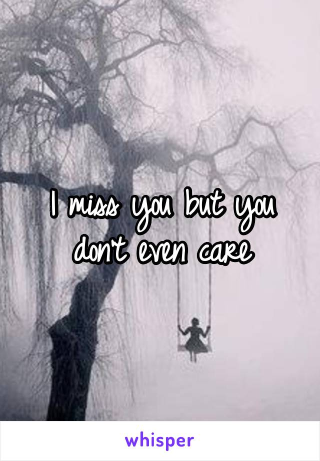 I miss you but you don't even care