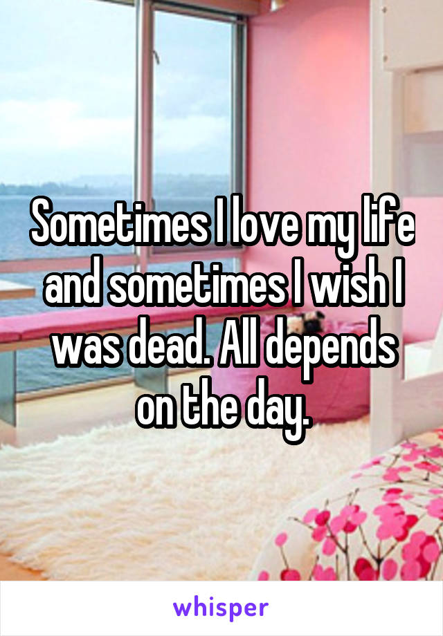 Sometimes I love my life and sometimes I wish I was dead. All depends on the day.