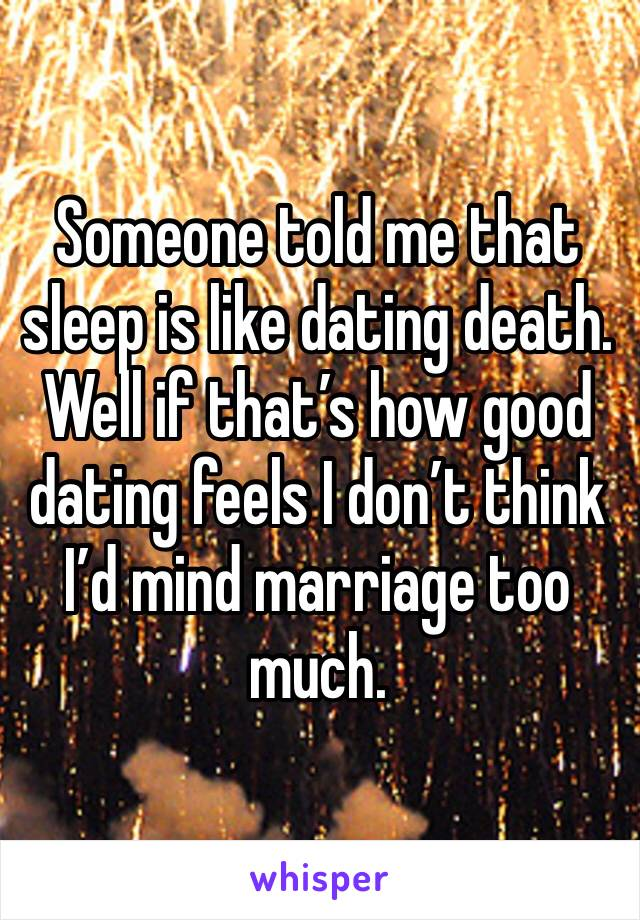 Someone told me that sleep is like dating death. Well if that's how good dating feels I don't think I'd mind marriage too much.
