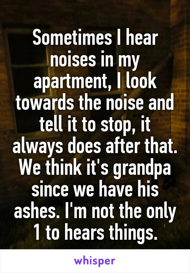Sometimes I hear noises in my apartment, I look towards the noise and tell it to stop, it always does after that. We think it's grandpa since we have his ashes. I'm not the only 1 to hears things.
