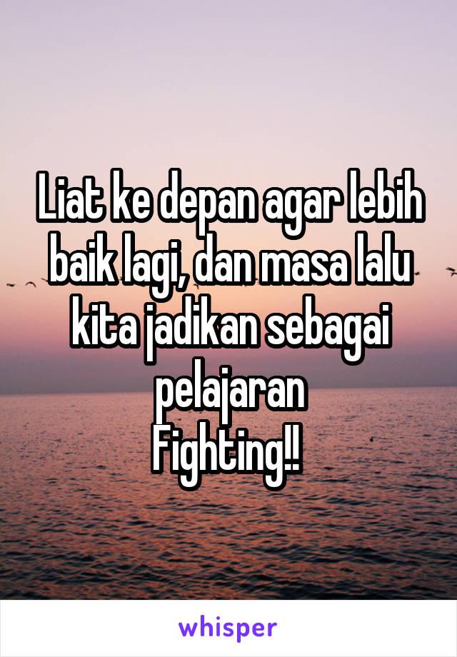 Liat ke depan agar lebih baik lagi, dan masa lalu kita jadikan sebagai pelajaran Fighting!!