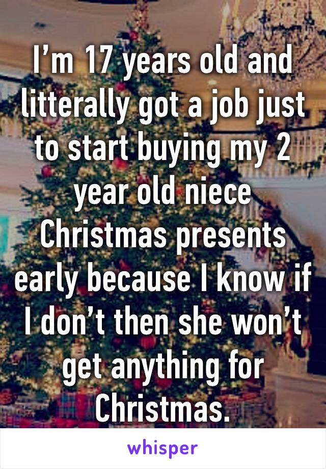 I'm 17 years old and litterally got a job just to start buying my 2 year old niece Christmas presents early because I know if I don't then she won't get anything for Christmas.