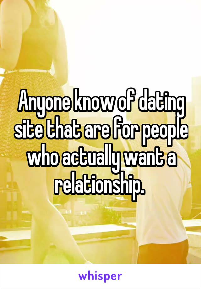 Anyone know of dating site that are for people who actually want a relationship.