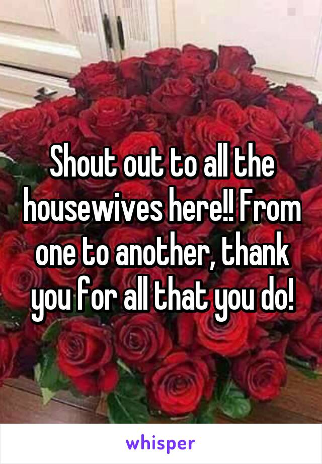 Shout out to all the housewives here!! From one to another, thank you for all that you do!