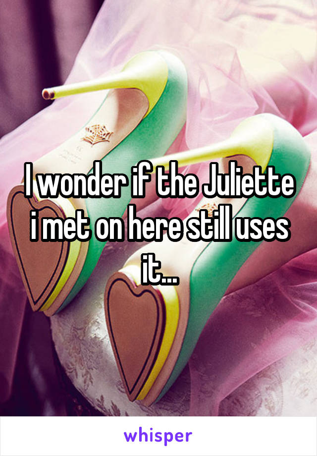 I wonder if the Juliette i met on here still uses it...