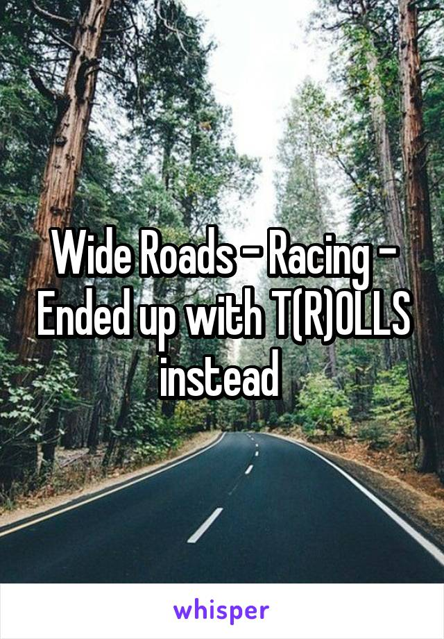 Wide Roads - Racing - Ended up with T(R)OLLS instead