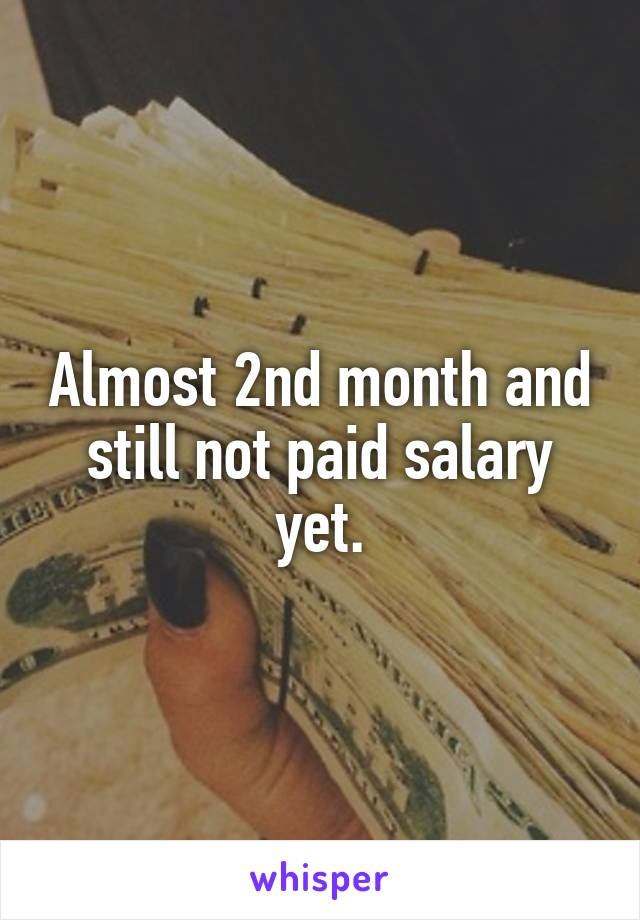Almost 2nd month and still not paid salary yet.