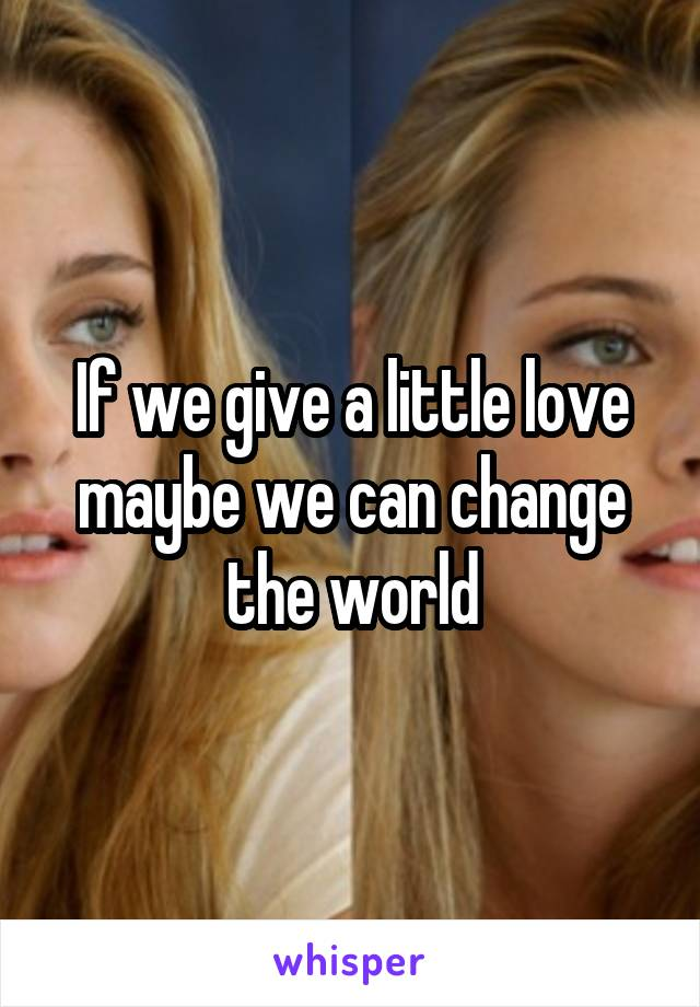 If we give a little love maybe we can change the world