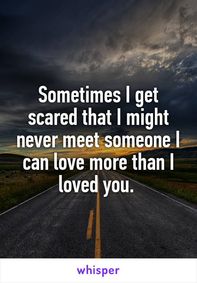 Sometimes I get scared that I might never meet someone I can love more than I loved you.