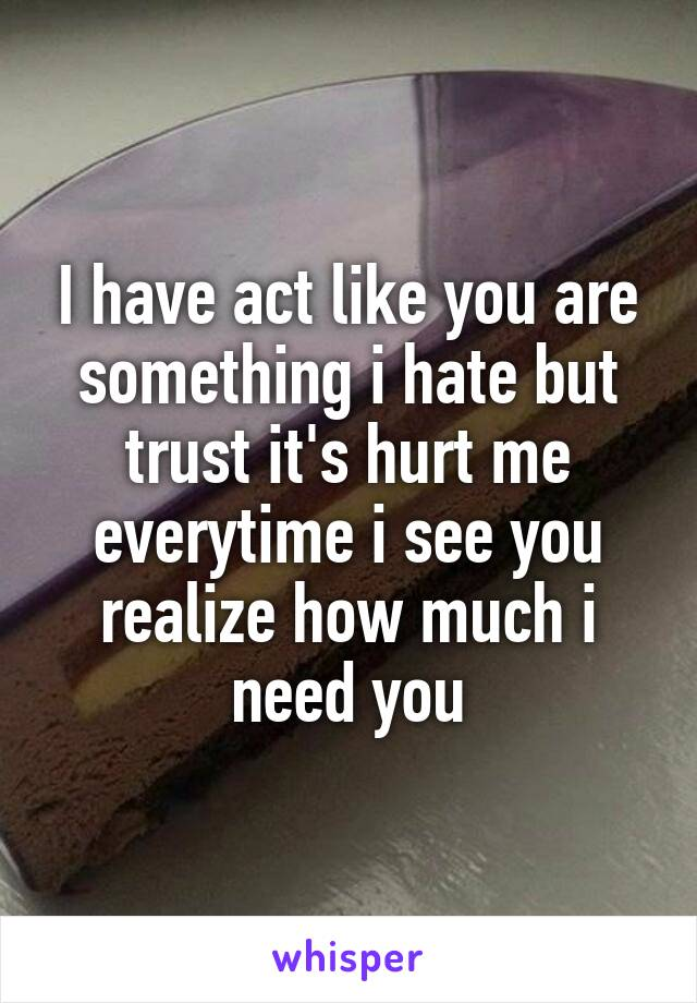 I have act like you are something i hate but trust it's hurt me everytime i see you realize how much i need you