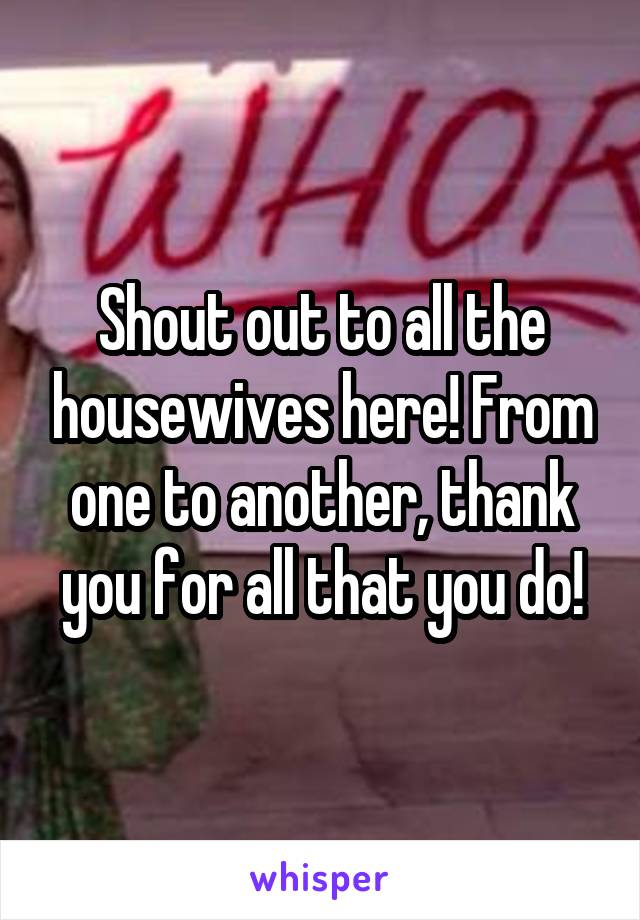 Shout out to all the housewives here! From one to another, thank you for all that you do!