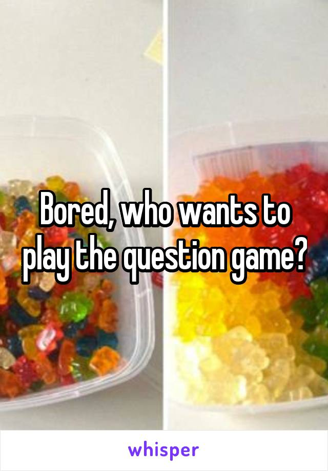 Bored, who wants to play the question game?