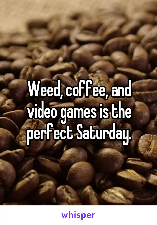 Weed, coffee, and video games is the perfect Saturday.