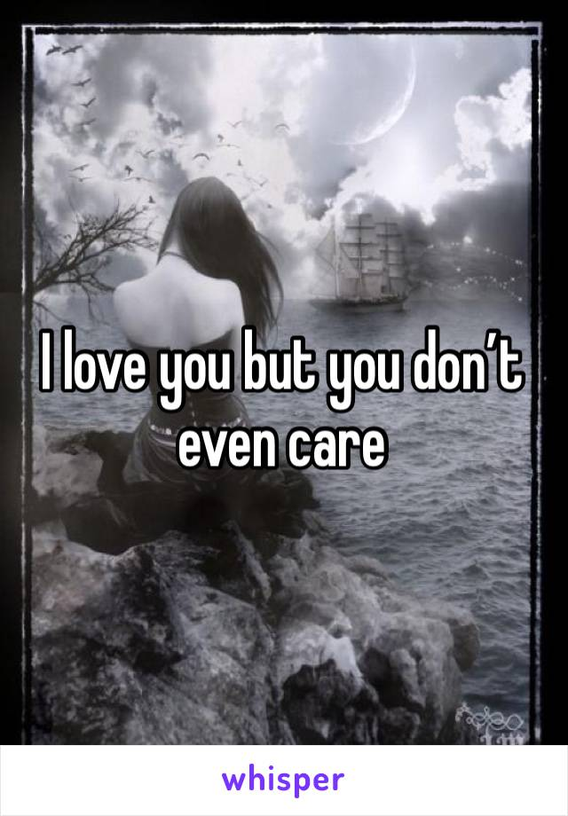 I love you but you don't even care