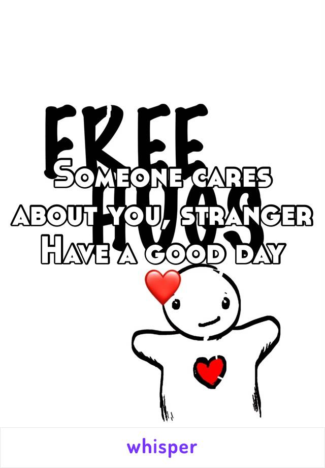 Someone cares about you, stranger Have a good day  ❤️