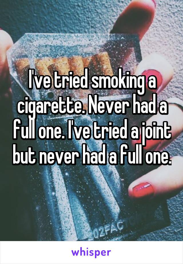 I've tried smoking a cigarette. Never had a full one. I've tried a joint but never had a full one.