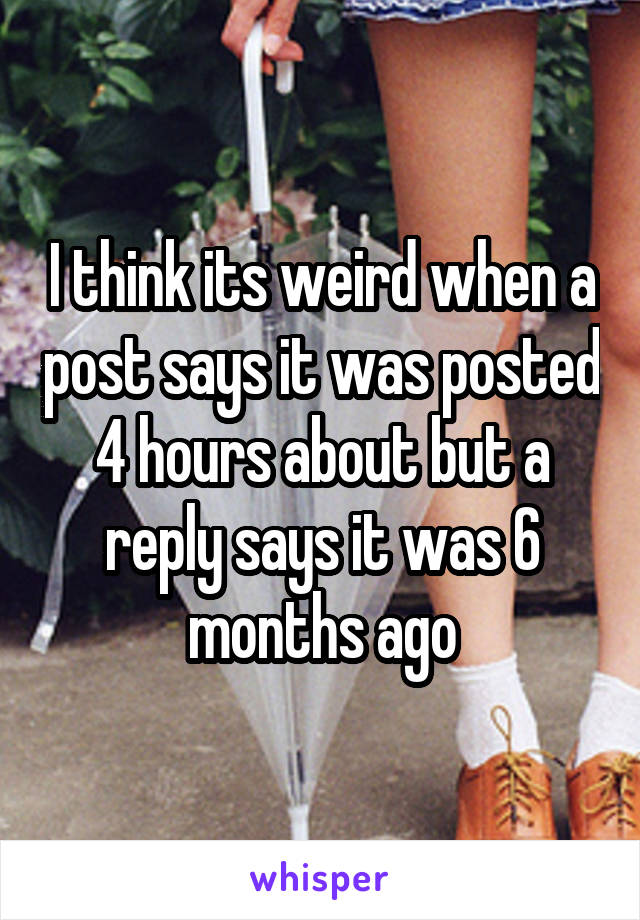 I think its weird when a post says it was posted 4 hours about but a reply says it was 6 months ago
