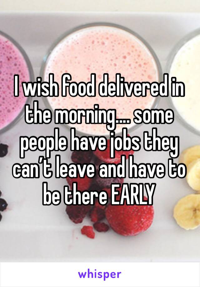 I wish food delivered in the morning.... some people have jobs they can't leave and have to be there EARLY