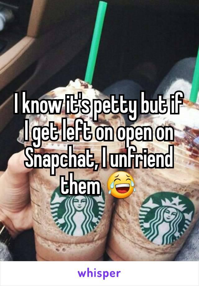 I know it's petty but if I get left on open on Snapchat, I unfriend them 😂