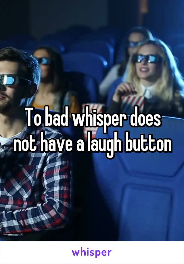 To bad whisper does not have a laugh button