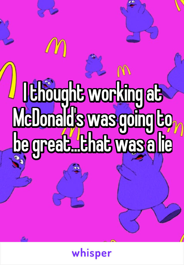 I thought working at McDonald's was going to be great...that was a lie