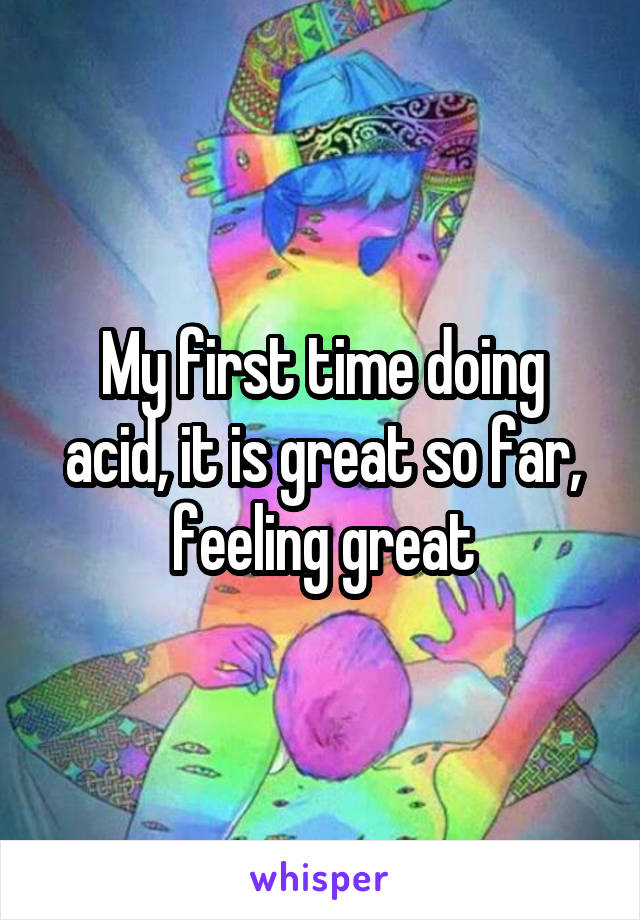 My first time doing acid, it is great so far, feeling great