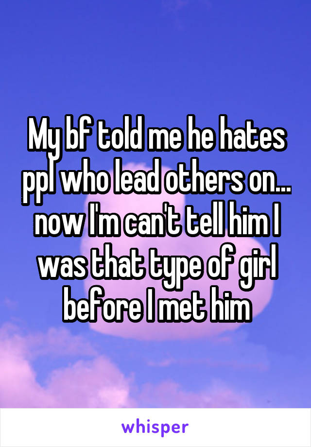 My bf told me he hates ppl who lead others on... now I'm can't tell him I was that type of girl before I met him