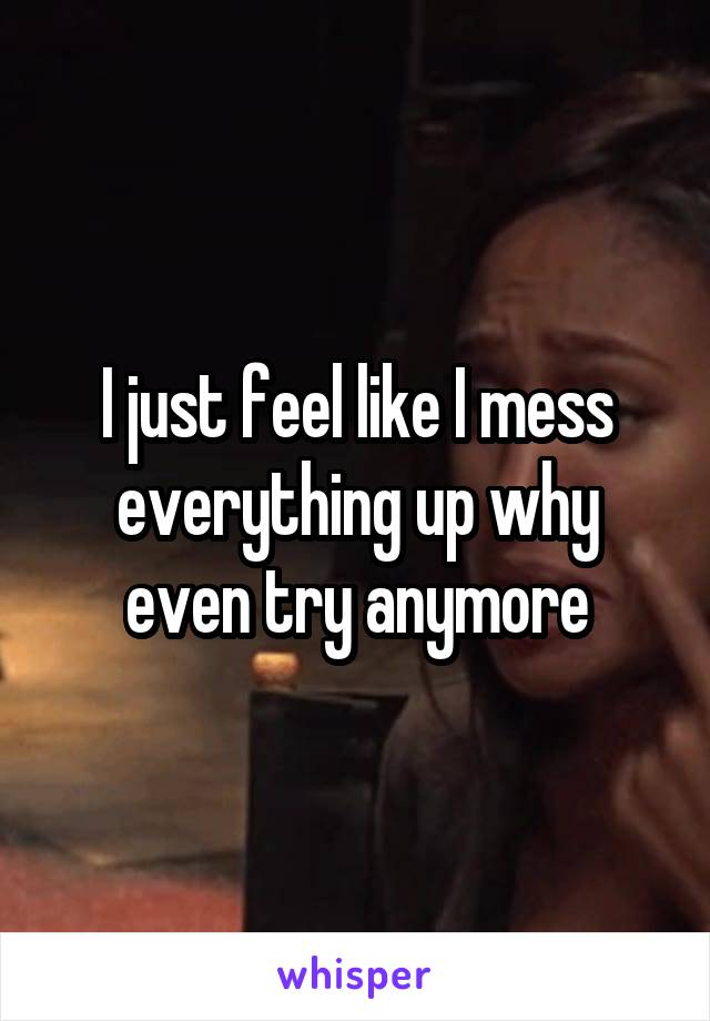 I just feel like I mess everything up why even try anymore