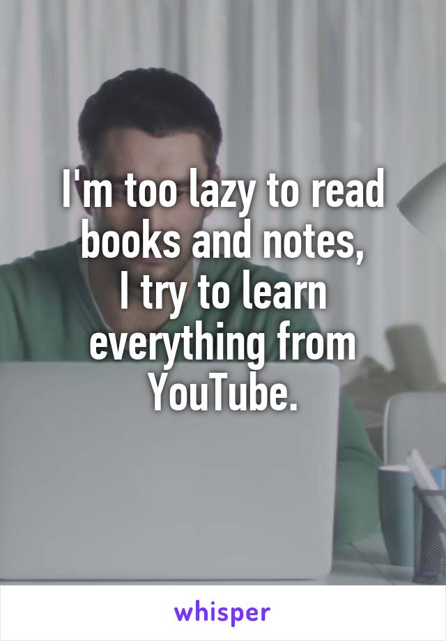 I'm too lazy to read books and notes, I try to learn everything from YouTube.