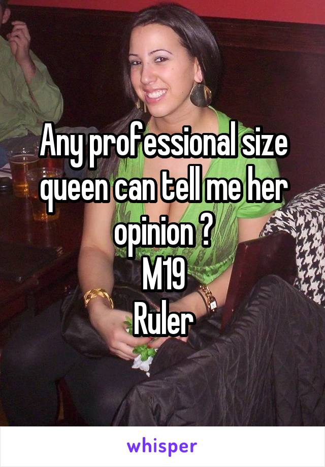Any professional size queen can tell me her opinion ? M19 Ruler