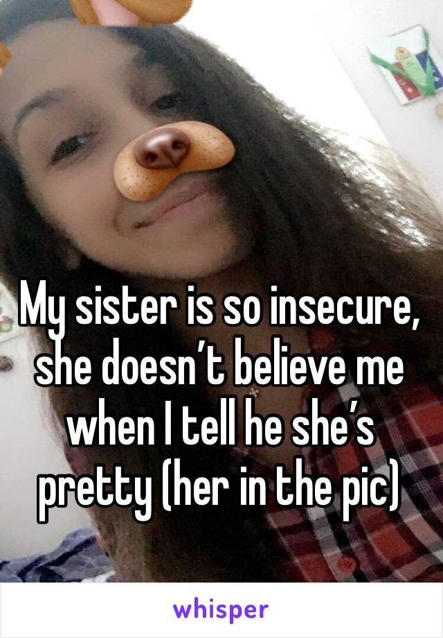 My sister is so insecure, she doesn't believe me when I tell he she's pretty (her in the pic)