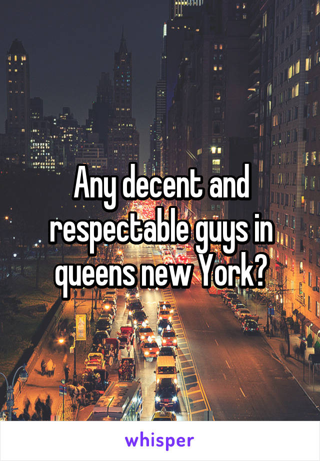 Any decent and respectable guys in queens new York?