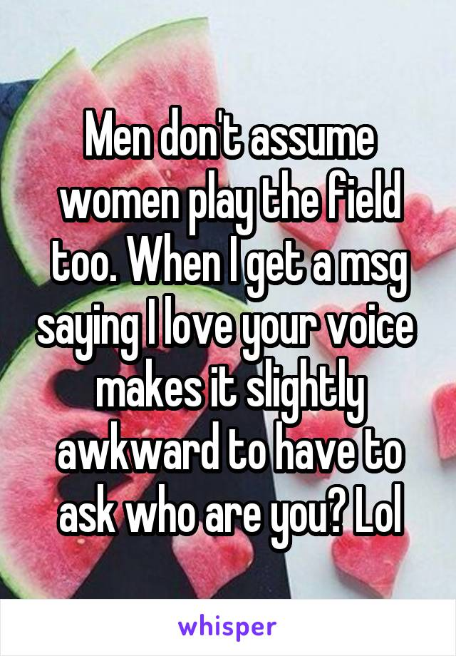 Men don't assume women play the field too. When I get a msg saying I love your voice  makes it slightly awkward to have to ask who are you? Lol