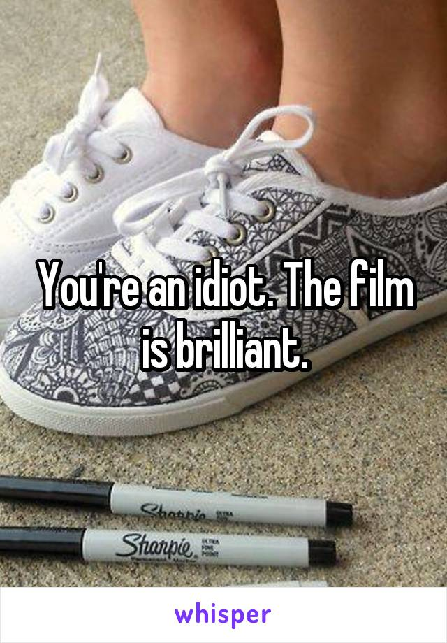 You're an idiot. The film is brilliant.