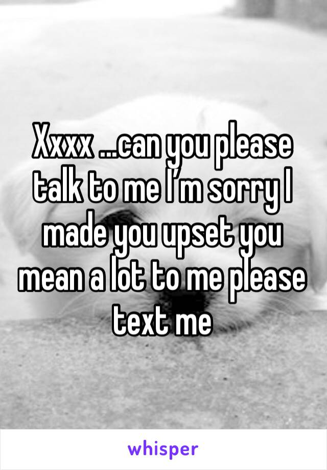 Xxxx ...can you please talk to me I'm sorry I made you upset you mean a lot to me please text me