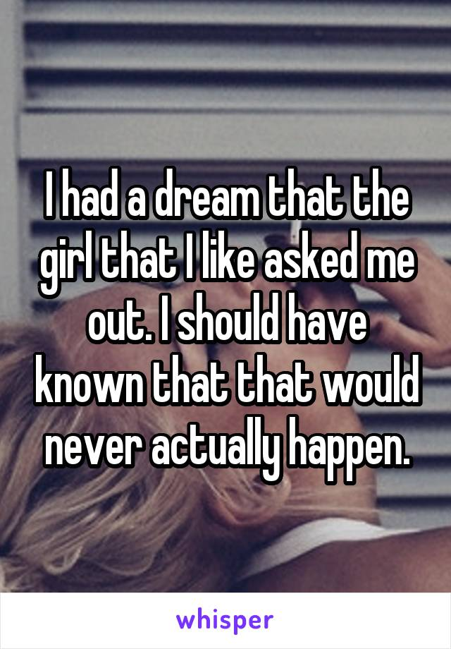I had a dream that the girl that I like asked me out. I should have known that that would never actually happen.