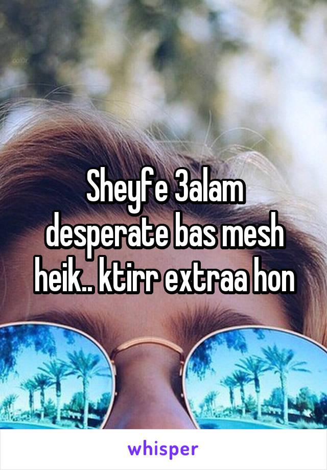 Sheyfe 3alam desperate bas mesh heik.. ktirr extraa hon