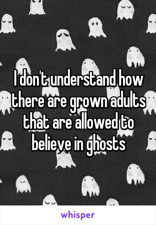 I don't understand how there are grown adults that are allowed to believe in ghosts