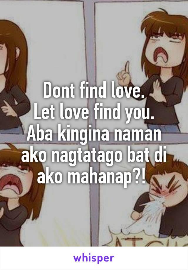 Dont find love. Let love find you. Aba kingina naman ako nagtatago bat di ako mahanap?!