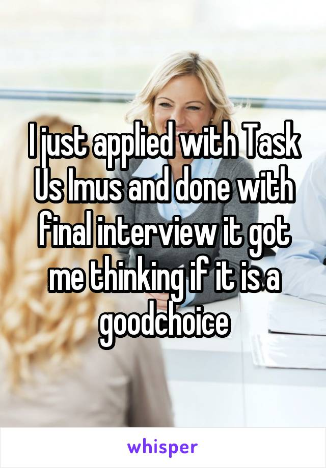 I just applied with Task Us Imus and done with final interview it got me thinking if it is a goodchoice