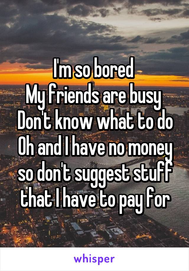 I'm so bored  My friends are busy  Don't know what to do Oh and I have no money so don't suggest stuff that I have to pay for