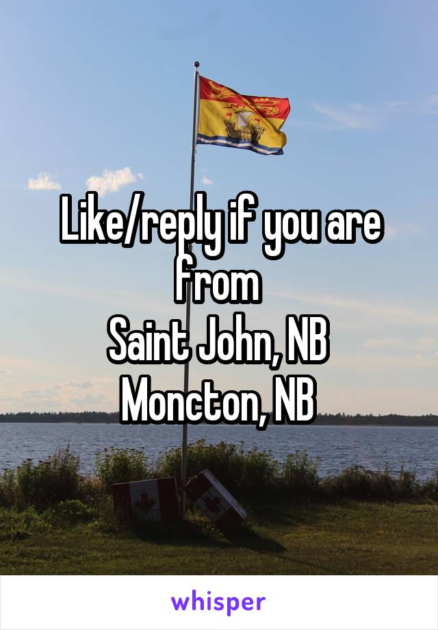 Like/reply if you are from  Saint John, NB  Moncton, NB