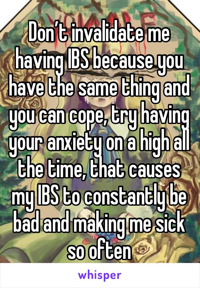 Don't invalidate me having IBS because you have the same thing and you can cope, try having your anxiety on a high all the time, that causes my IBS to constantly be bad and making me sick so often