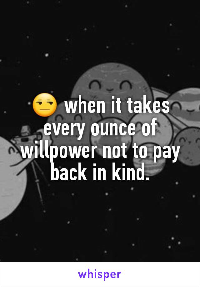😒 when it takes every ounce of willpower not to pay back in kind.